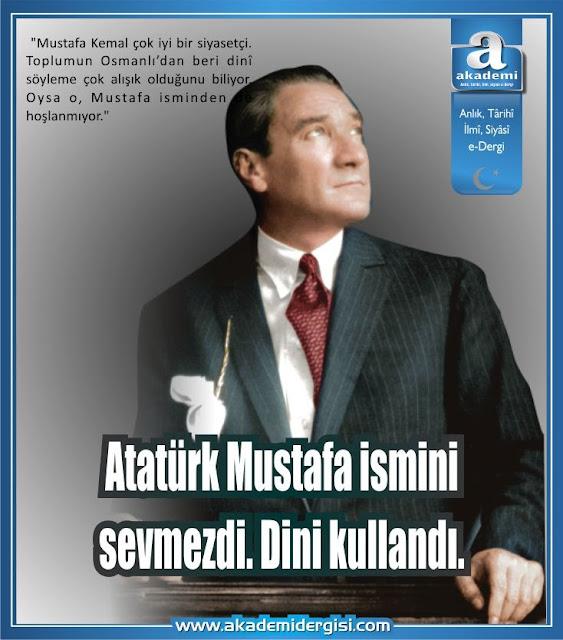 Atatürk dini kullandı. Mustafa ismini sevmezdi.