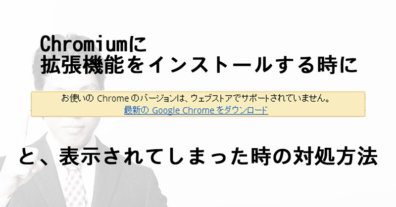 Chromiumブラウザで拡張機能をインストールするとき、「お使いの Chrome のバージョンは~」と言われてた時の対処方法。
