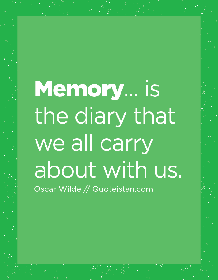 Memory... is the diary that we all carry about with us.