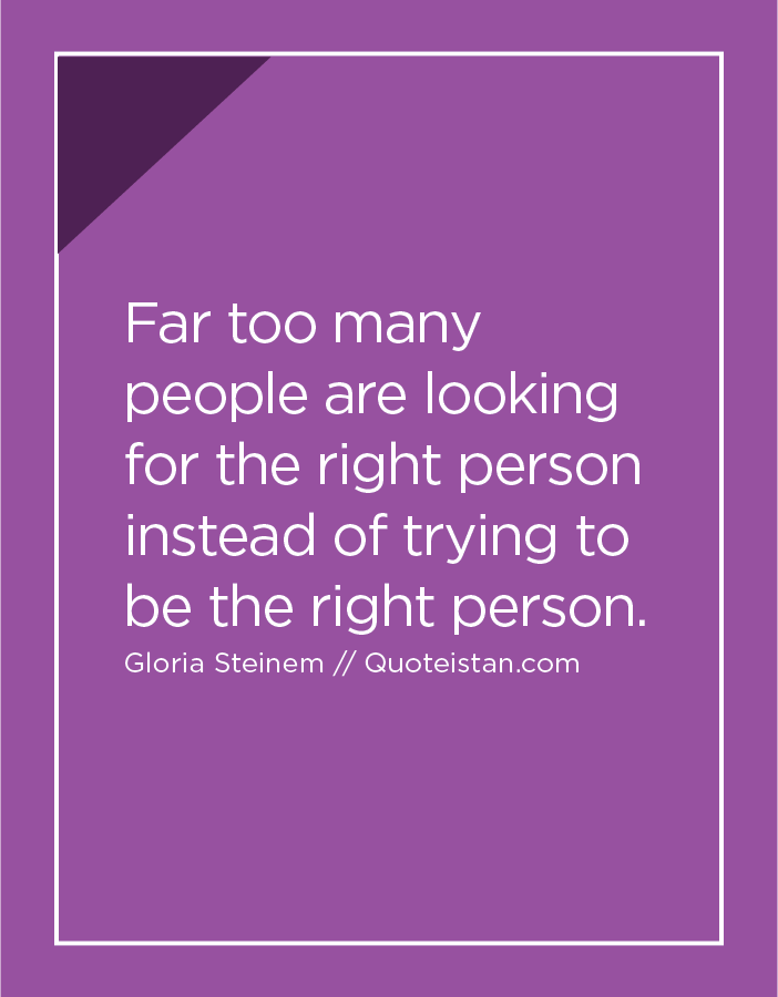 Far too many people are looking for the right person instead of trying to be the right person.