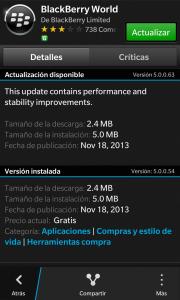 BlackBerry World para dispositivo con BlackBerry 10 se a actualizado a la versión 5.0.0.63. Los cambios en esta versión no han sido mayores, solo un pequeño cambio de registro. Cambio de registro de la versión 5.0.0.63: Esta actualización contiene mejoras de rendimiento y estabilidad. Si la actualizacion no se muestra, refresca el BlackBerry World manualmente.