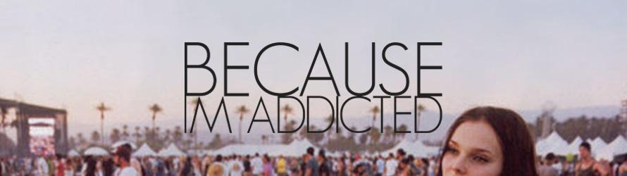 because im addicted