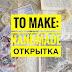 To Make: делаем handmade открытку вместе с Алесей Дугановой