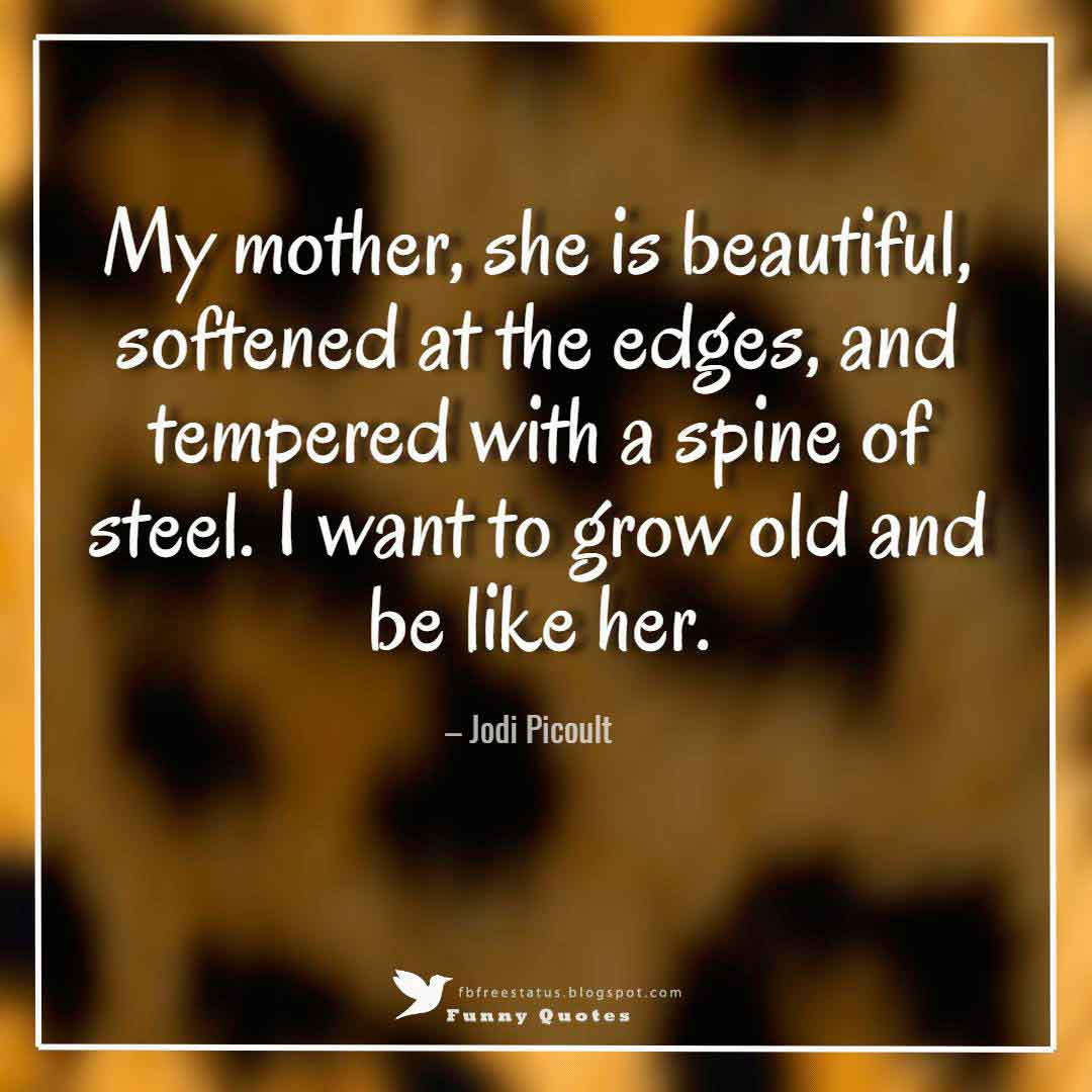 My mother, she is beautiful, softened at the edges, and tempered with a spine of steel. I want to grow old and be like her. – Jodi Picoult
