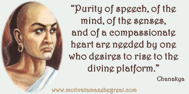 "32 Chanakya Inspirational Quotes On Life: ""Purity of speech, of the mind, of the senses, and of a compassionate heart are needed by one who desires to rise to the divine platform."" Quote about success in life."