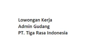 Lowongan Kerja Admin Gudang PT. Tiga Rasa Indonesia
