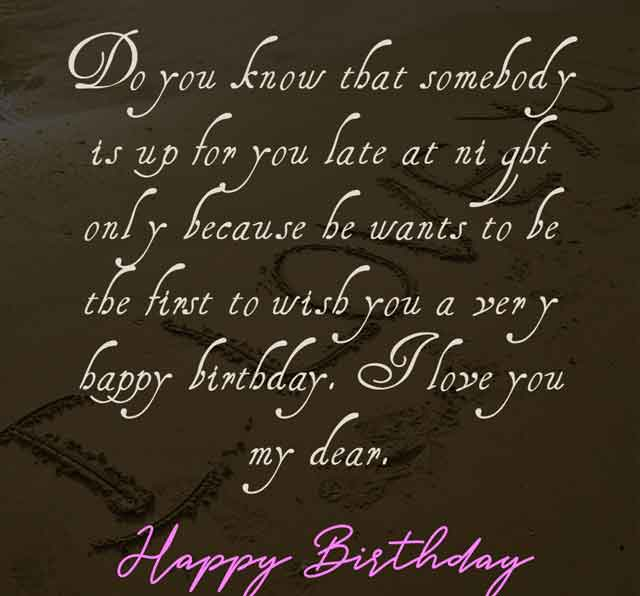 Do you know that somebody is up for you late at night only because he wants to be the first to wish you a very happy birthday. I love you my dear. Happy Birthday.