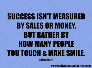 Success Inspirational Quotes: 27. Success isn't measured by sales or money, but rather by how many people you touch & make smile. - Allan Karl