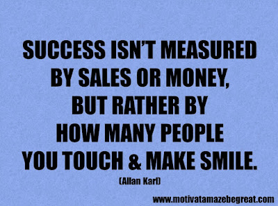 """Life Quotes About Success: """"Success isn't measured by sales or money, but rather by how many people you touch & make smile."""" - Allan Karl"""