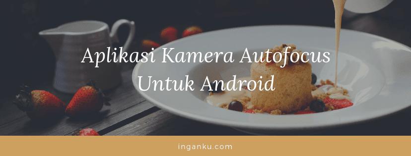 10 Aplikasi Kamera Autofocus untuk Android Terbaik Layaknya DSLR