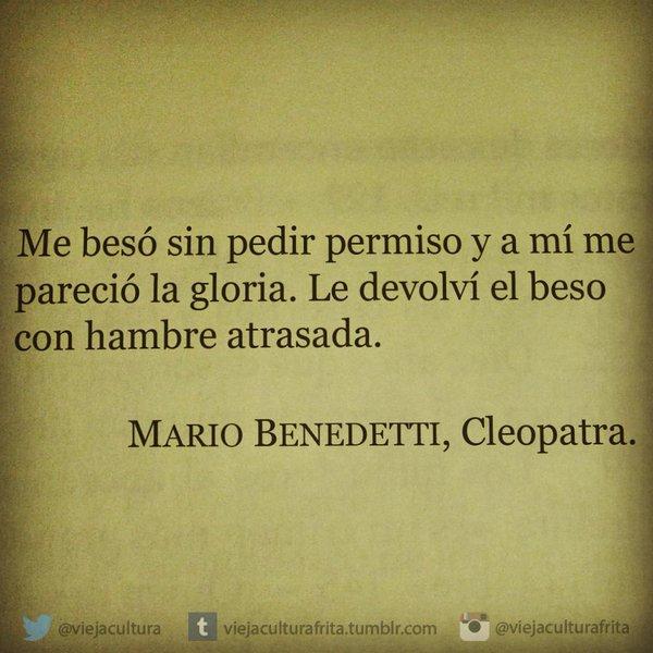 """""""Me besó sin pedir permiso y a mí me pareció la gloria. Le devolví el beso son hambre atrasada."""" Mario Benedetti - Cleopatra"""