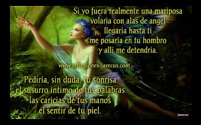 Si yo fuese una Mariposa. ✅Si yo fuera realmente una mariposa volaría con alas de ángel llegaría hasta ti me posaría en tu hombro y allí me detendría. Pediría, sin duda, tu sonrisa el susurro íntimo