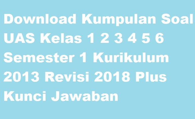 Download Kumpulan Soal UAS Kelas 1 2 3 4 5 6 Semester 1 Kurikulum 2013 Revisi 2018 Plus Kunci Jawaban