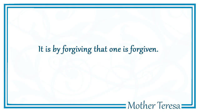 It is by forgiving that one is forgiven Mother Teresa
