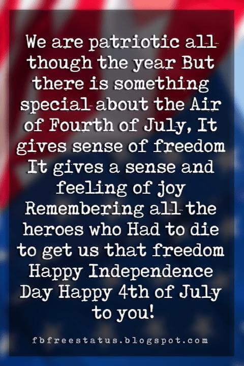 Happy 4th Of July Message, We are patriotic all though the year But there is something special about the Air of Fourth of July, It gives sense of freedom It gives a sense and feeling of joy Remembering all the heroes who Had to die to get us that freedom Happy Independence Day Happy 4th of July to you!