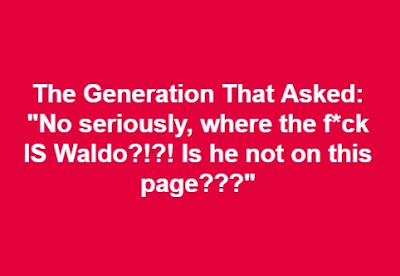 "The generation that asked ""No, seriously where the f*ck IS Waldo?!?! Is he not on this page???"