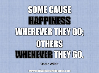 "33 Happiness Quotes To Inspire Your Day: ""Some cause happiness wherever they go; others whenever they go."" - Oscar Wilde"