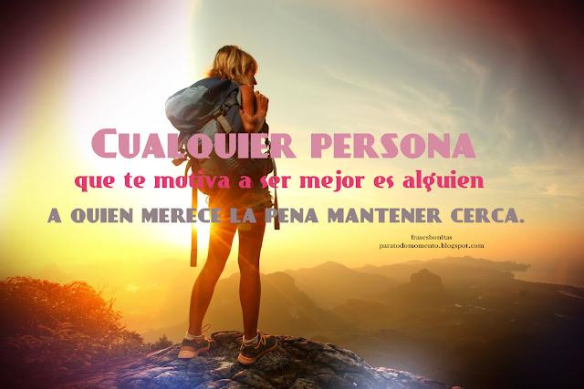 Cualquier persona que te motiva a ser mejor es alguien a quien merece la pena mantener cerca.