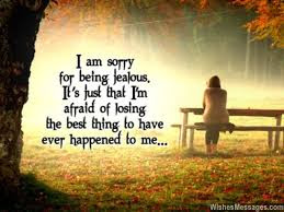 Best Quotes About Love: I am sorry for being jealous, it's just that I'm afraid of losing the best thing to have ever happened to me.