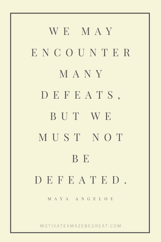 "44 Short Success Quotes And Sayings: ""We may encounter many defeats, but we must not be defeated."" – Maya Angelou"