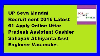 UP Seva Mandal Recruitment 2016 Latest 61 Apply Online Uttar Pradesh Assistant Cashier Sahayak Abhiyanta Asst Engineer Vacancies