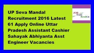 UP Seva Mandal Recruitment 2016 Latest 61 Apply Online Uttar Pradesh Assistant Cashier Sahayak Abhiyanta Asst Engineer Vacancies