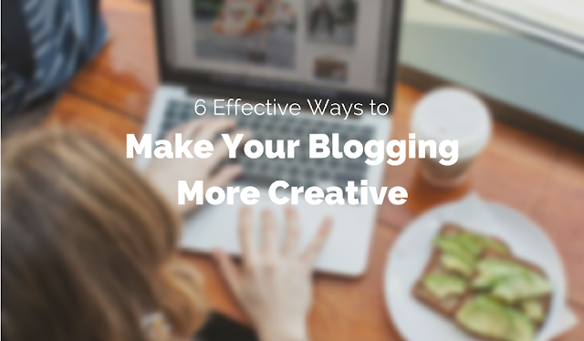 6 Effective Ways to Make Your Blogging More Creative