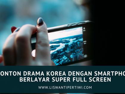 Nonton Drama Korea Dengan Smartphone Berlayar Super Full Screen
