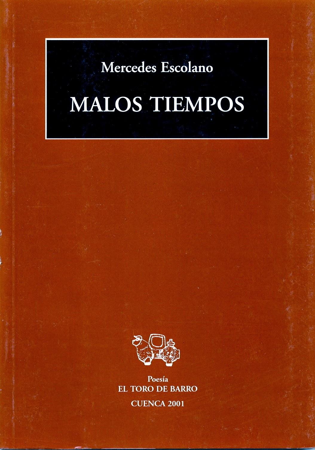 Mercedes Escolano, «Malos tiempos» Ed. El Toro de Barro, Carlos Morales del Coso, ed. Tarancón de Cuenca, 2001. edicioneseltorodebarro@yahoo.es PVP 10 euros.