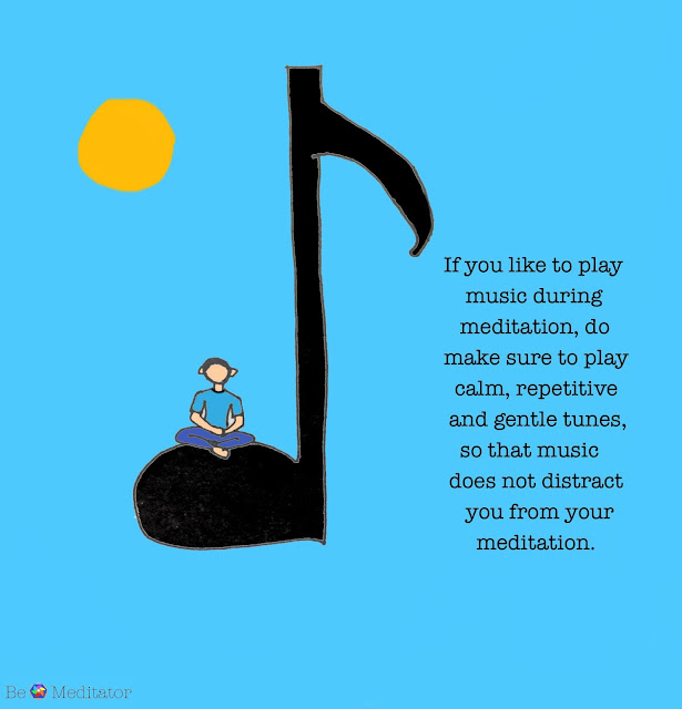 What kind of music should I play during meditation? If you like to play music during meditation, do make sure to play calm, repetitive and gentle tunes, so that music does not distract you from your meditation.