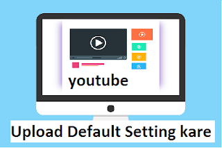 youtube Upload Default Setting kaise kare