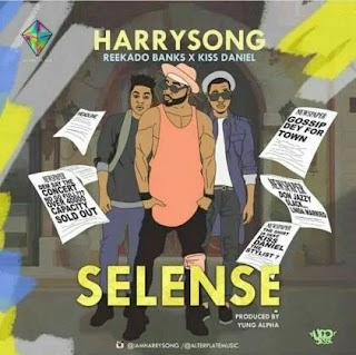 New Music : Harrysong – Selense Ft. Kiss Daniel X Reekado Banks