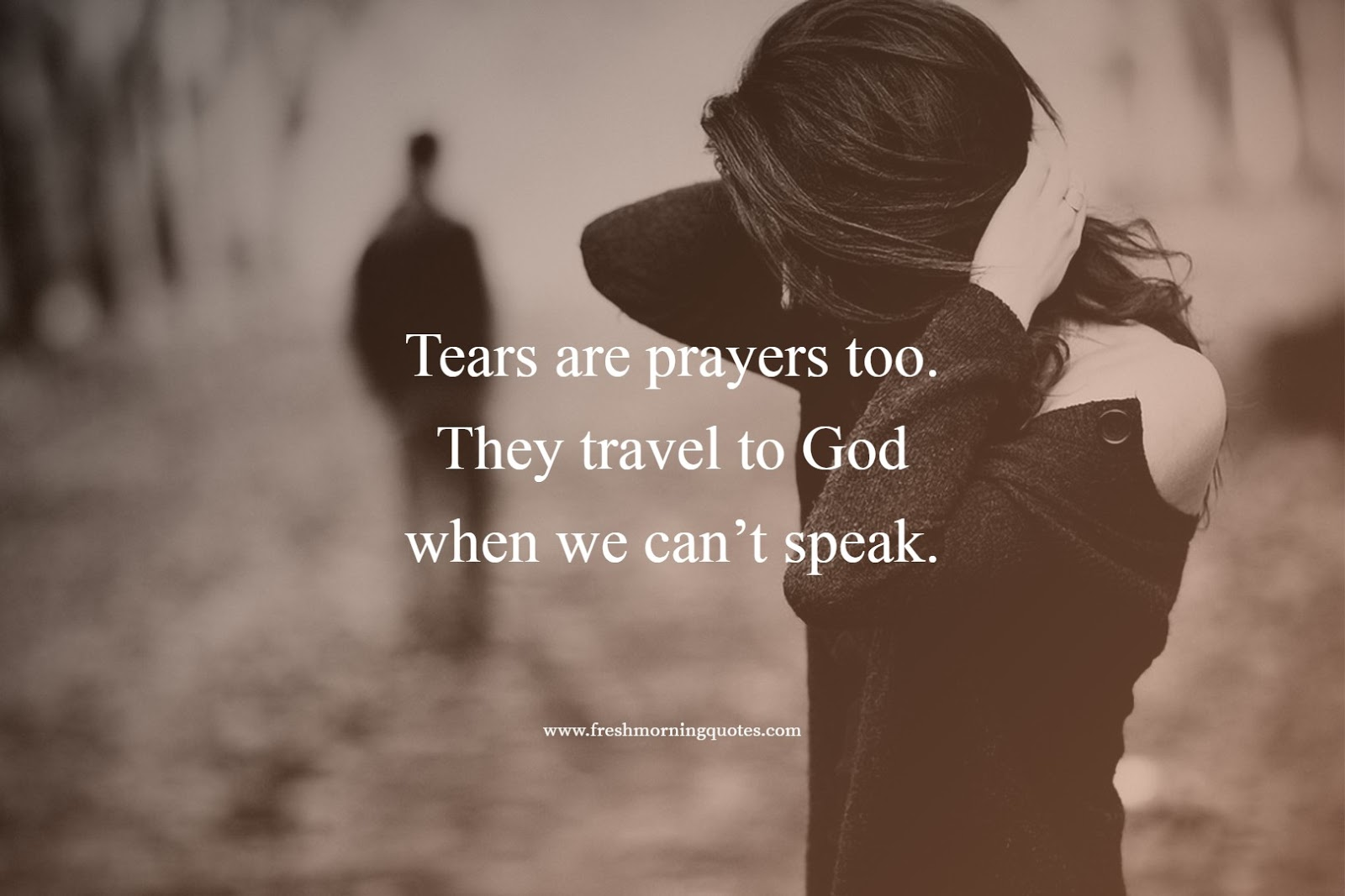 Tears are prayers when we cant speak to god