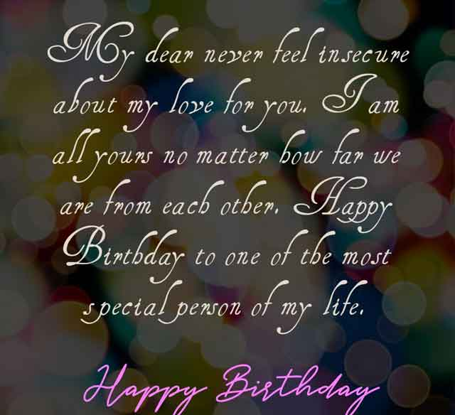 My dear never feel insecure about my love for you. I am all yours no matter how far we are from each other. Happy Birthday to one of the most special person of my life.