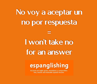 No voy a aceptar un no por respuesta = I won't take no for an answer