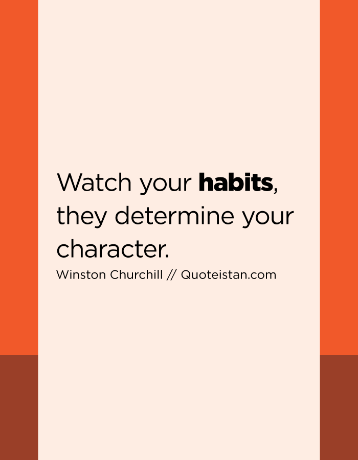 Watch your habits, they determine your character.