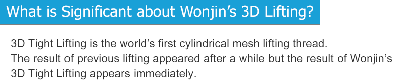 What is Significant about Wonjin's 3D Lifting? 3D Tight Lifting is the world's first cylindrical mesh lifting thread.  The result of previous lifting appeared after a while but the result of  Wonjin's 3D Tight Lifting appears immediately.