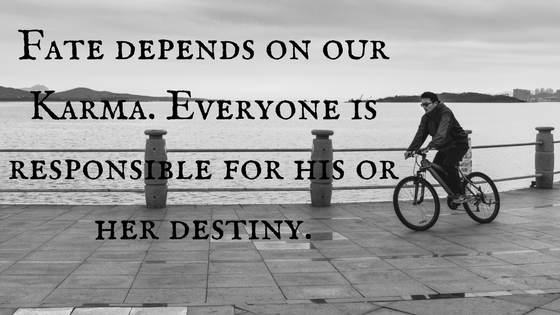 """Fate depends on our Karma. Everyone is responsible for his/her destiny."""