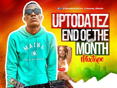 DOWNLOAD MIXTAPE: Dj Jayswag - Uptodatez End Of The Month Mixtape || @Jayswag_babanla