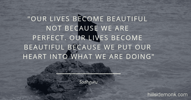 Sadguru Quotes-5 Our lives become beautiful not because we are perfect. Our lives become beautiful because we put our heart into what we are doing. -Sadhguru
