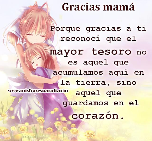 Gracias mamá  Porque gracias a ti reconocí que el mayor tesoro no es aquel que  acumulamos aquí en la tierra, sino aquel que  guardamos en el corazón.