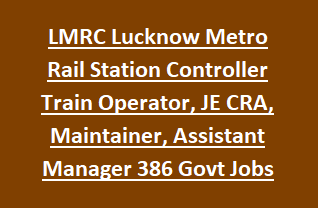 LMRC Lucknow Metro Rail Station Controller Train Operator, JE CRA, Maintainer, Assistant Manager 386 Govt Jobs Recruitment Exam 2018