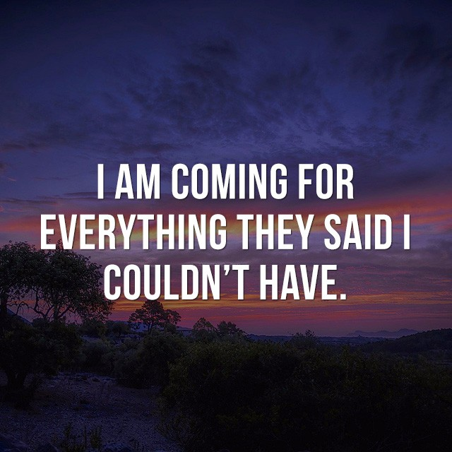I am coming for everything they said I couldn't have. - Motivational Sayings
