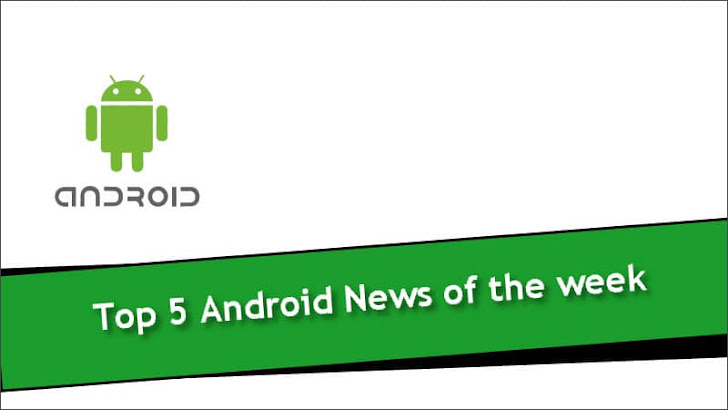 Top 5 Android News of the week