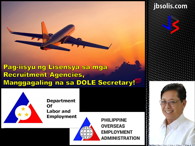 Labor Secretary Silvestre H. Bello III has assumed full authority in the licensing of overseas placement agencies, a function previously delegated to the Philippine Overseas Employment Administration (POEA).  In Administrative Order No. 241 series of 2017, Bello recalled a 1998 DOLE directive that authorized the POEA Administrator to act on matters governing overseas employment.  Following the latest order, the confirmation of the issuance and renewal of licenses of recruitment agencies and other matters governing overseas employment will have to pass to the labor secretary for approval.   This means that the DOLE Secretary will have the authority to approve or deny the following processes: all processed applications on the issuance and renewal of licenses authorities to engage in the recruitment and placement of workers for overseas employment the grant of exemption from the ban on direct hiring the grant exemptions from the age requirements for overseas workers  Administrative Order No. 241 series of 2017 recalls Administrative Order No.144 Series of 1998. While the DOLE Secretary is essentially taking in the reins of Filipino overseas employment, all applications relative to the items mentioned above remain to be filed with and processed by the POEA in accordance with existing rules and procedures.  The said administrative order was issued to ensure that only the operation of legitimate and responsible recruitment agencies are allowed to safeguard the welfare and security of OFWs and their families and to develop and effectively implement programs on the deployment of migrant workers.  We can remember a few months ago that DOLE has discovered a money-making scheme within POEA. Some employees were taking advantage of the grant of exemption in relation to the ban of direct-hiring, taking in bribes as payment for providing the exemption bypassing the established procedure.  Secretary Bello has since suspended direct-hiring pending investigation. After a few weeks, he has reinstated direct-hiring, but he has also promised massive reshuffling in the agency. Now, we can say that the secretary is taking full control of the situation.