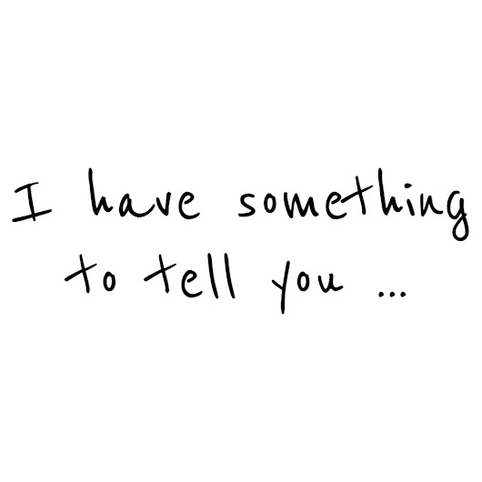 I have something to tell you...