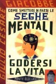 Come smettere di farsi le seghe mentali - Giulio Cesare Giacobbe (miglioramento personale)