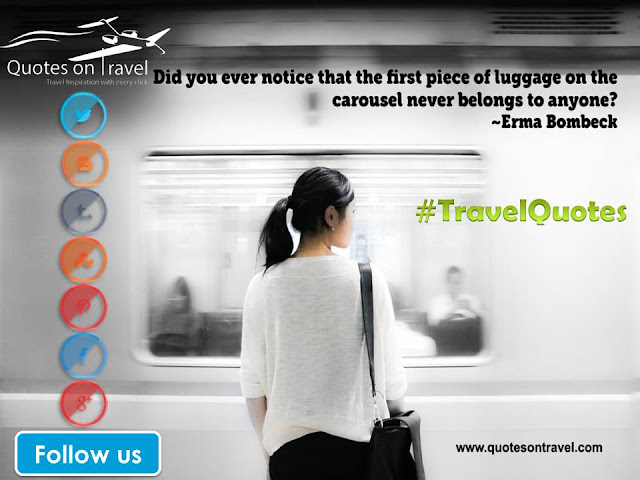 Travel Quotes And Sayings - Did you ever notice that the first piece of luggage on the carousel never belongs to anyone?