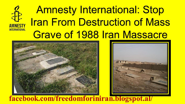 Amnesty International: Stop Iran From Destruction of Mass Grave of 1988 Iran Massacre
