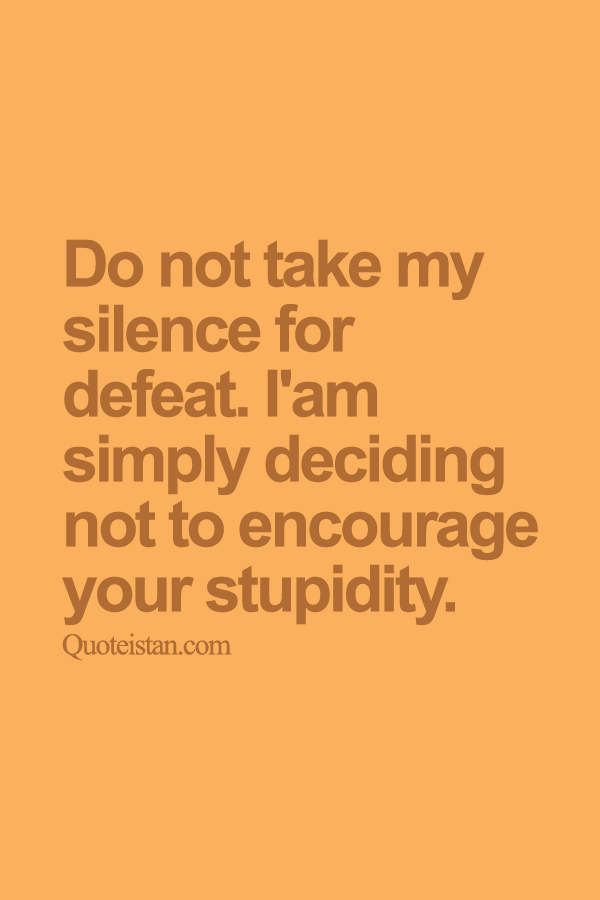 Do not take my silence for defeat. I'am simply deciding not to encourage your stupidity.
